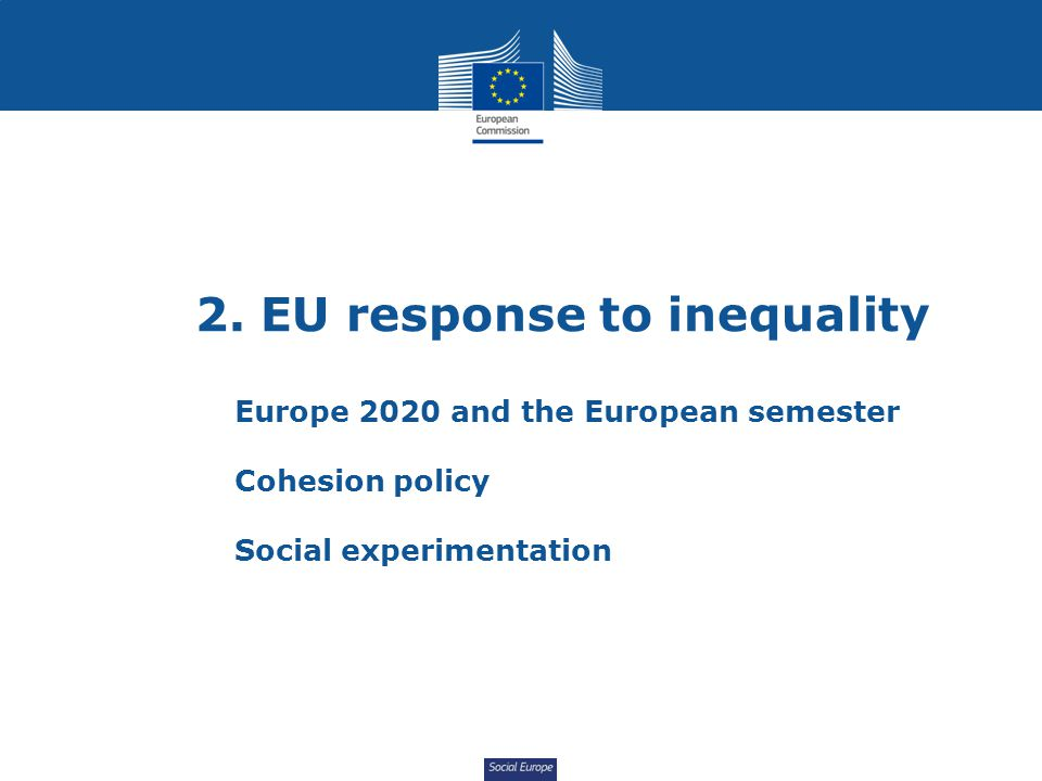 Social Europe 2. EU response to inequality Europe 2020 and the European semester Cohesion policy Social experimentation