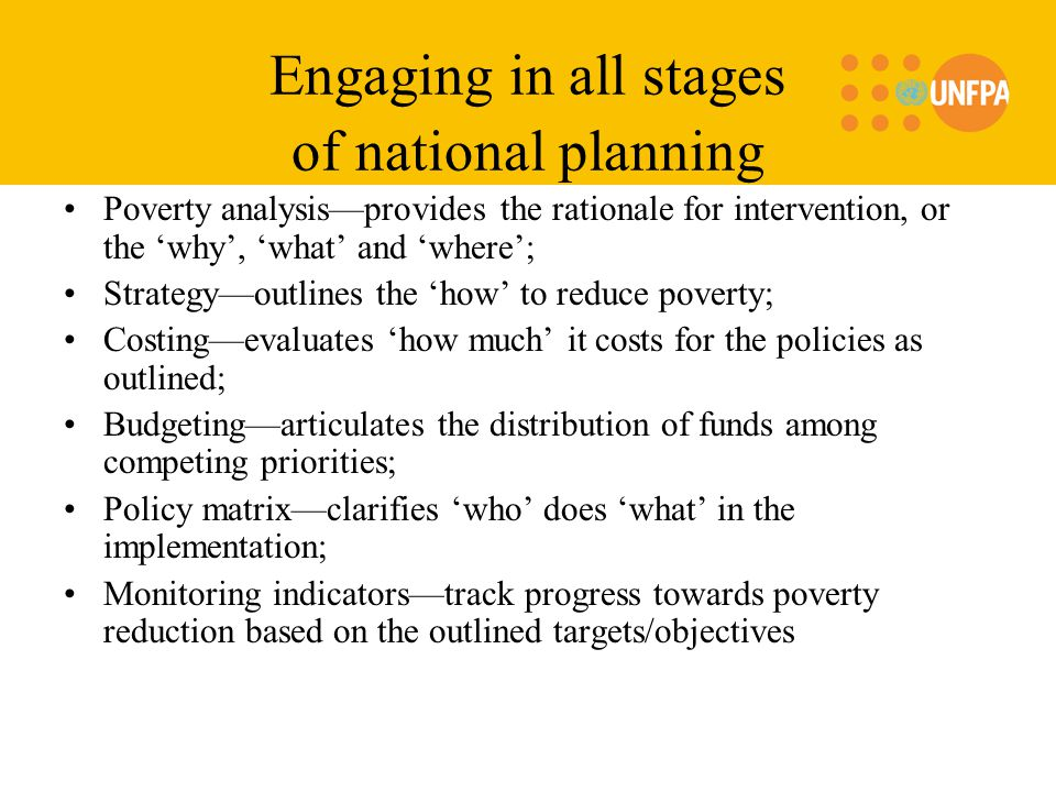 Engaging in all stages of national planning Poverty analysis—provides the rationale for intervention, or the 'why', 'what' and 'where'; Strategy—outlines the 'how' to reduce poverty; Costing—evaluates 'how much' it costs for the policies as outlined; Budgeting—articulates the distribution of funds among competing priorities; Policy matrix—clarifies 'who' does 'what' in the implementation; Monitoring indicators—track progress towards poverty reduction based on the outlined targets/objectives