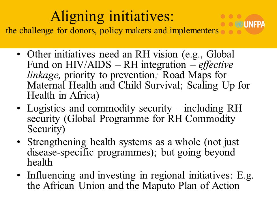 Aligning initiatives: the challenge for donors, policy makers and implementers Other initiatives need an RH vision (e.g., Global Fund on HIV/AIDS – RH integration – effective linkage, priority to prevention; Road Maps for Maternal Health and Child Survival; Scaling Up for Health in Africa) Logistics and commodity security – including RH security (Global Programme for RH Commodity Security) Strengthening health systems as a whole (not just disease-specific programmes); but going beyond health Influencing and investing in regional initiatives: E.g.