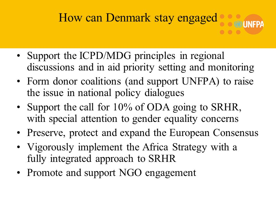 How can Denmark stay engaged Support the ICPD/MDG principles in regional discussions and in aid priority setting and monitoring Form donor coalitions (and support UNFPA) to raise the issue in national policy dialogues Support the call for 10% of ODA going to SRHR, with special attention to gender equality concerns Preserve, protect and expand the European Consensus Vigorously implement the Africa Strategy with a fully integrated approach to SRHR Promote and support NGO engagement