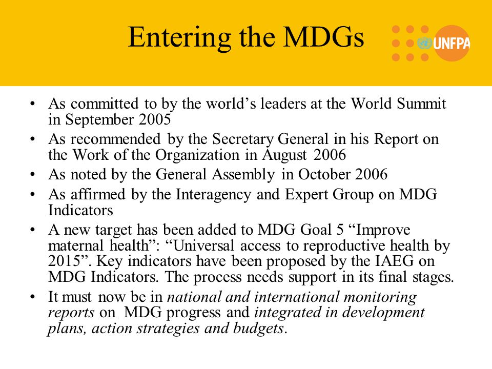 Entering the MDGs As committed to by the world's leaders at the World Summit in September 2005 As recommended by the Secretary General in his Report on the Work of the Organization in August 2006 As noted by the General Assembly in October 2006 As affirmed by the Interagency and Expert Group on MDG Indicators A new target has been added to MDG Goal 5 Improve maternal health : Universal access to reproductive health by 2015 .