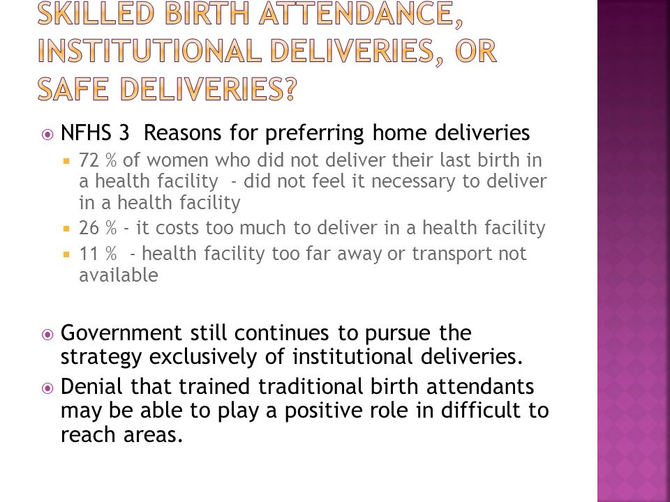  NFHS 3 Reasons for preferring home deliveries  72 % of women who did not deliver their last birth in a health facility - did not feel it necessary to deliver in a health facility  26 % - it costs too much to deliver in a health facility  11 % - health facility too far away or transport not available  Government still continues to pursue the strategy exclusively of institutional deliveries.