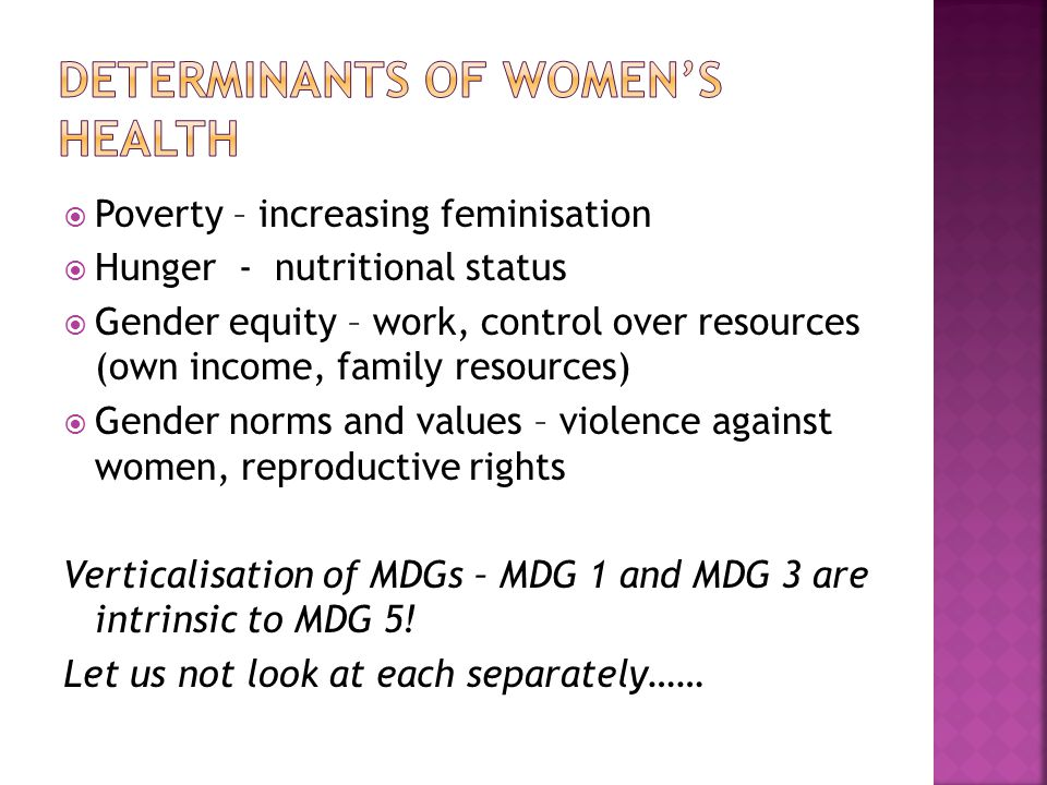  Poverty – increasing feminisation  Hunger - nutritional status  Gender equity – work, control over resources (own income, family resources)  Gender norms and values – violence against women, reproductive rights Verticalisation of MDGs – MDG 1 and MDG 3 are intrinsic to MDG 5.