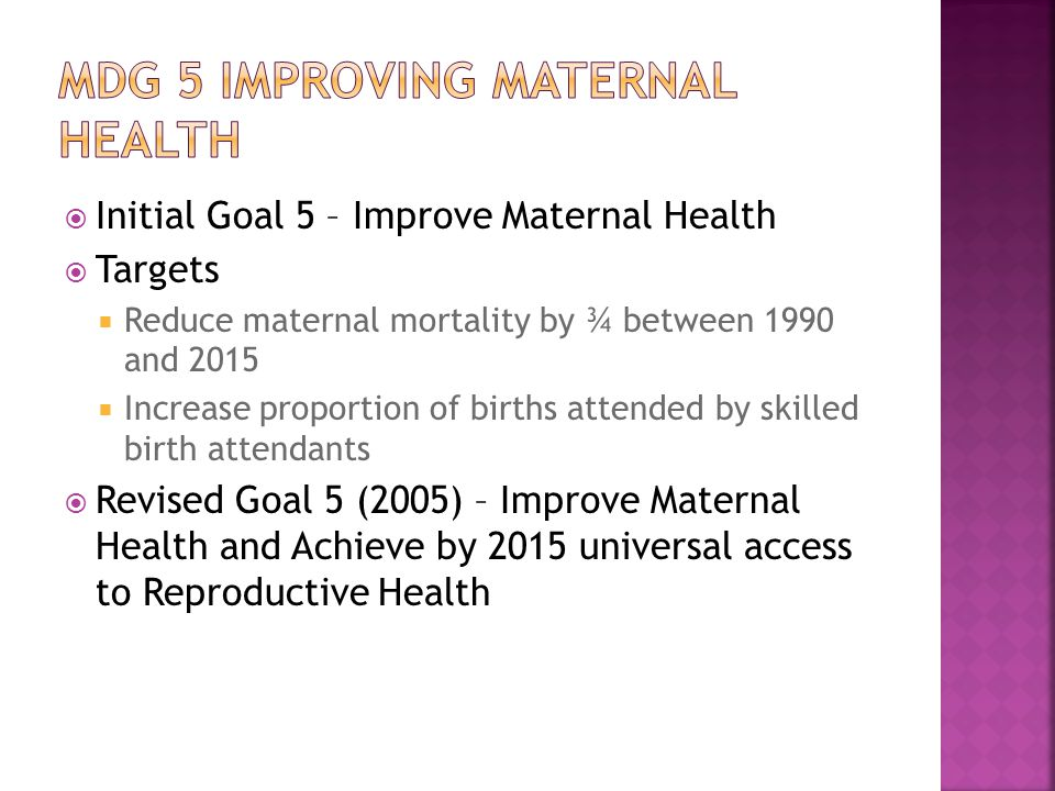  Initial Goal 5 – Improve Maternal Health  Targets  Reduce maternal mortality by ¾ between 1990 and 2015  Increase proportion of births attended by skilled birth attendants  Revised Goal 5 (2005) – Improve Maternal Health and Achieve by 2015 universal access to Reproductive Health