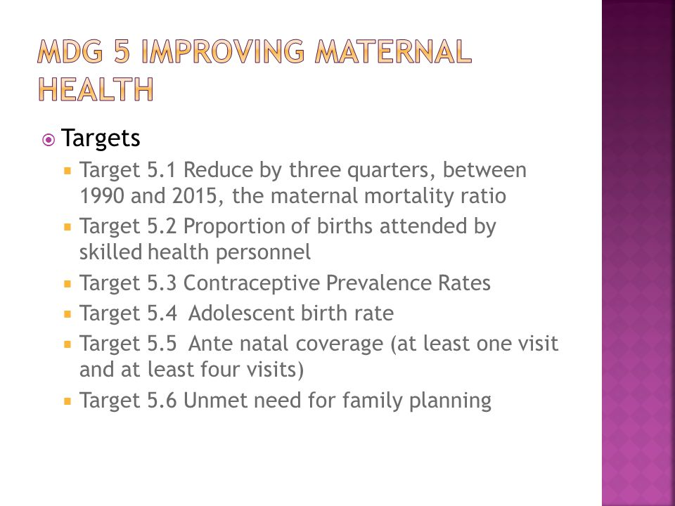  Targets  Target 5.1 Reduce by three quarters, between 1990 and 2015, the maternal mortality ratio  Target 5.2 Proportion of births attended by skilled health personnel  Target 5.3 Contraceptive Prevalence Rates  Target 5.4 Adolescent birth rate  Target 5.5 Ante natal coverage (at least one visit and at least four visits)  Target 5.6 Unmet need for family planning