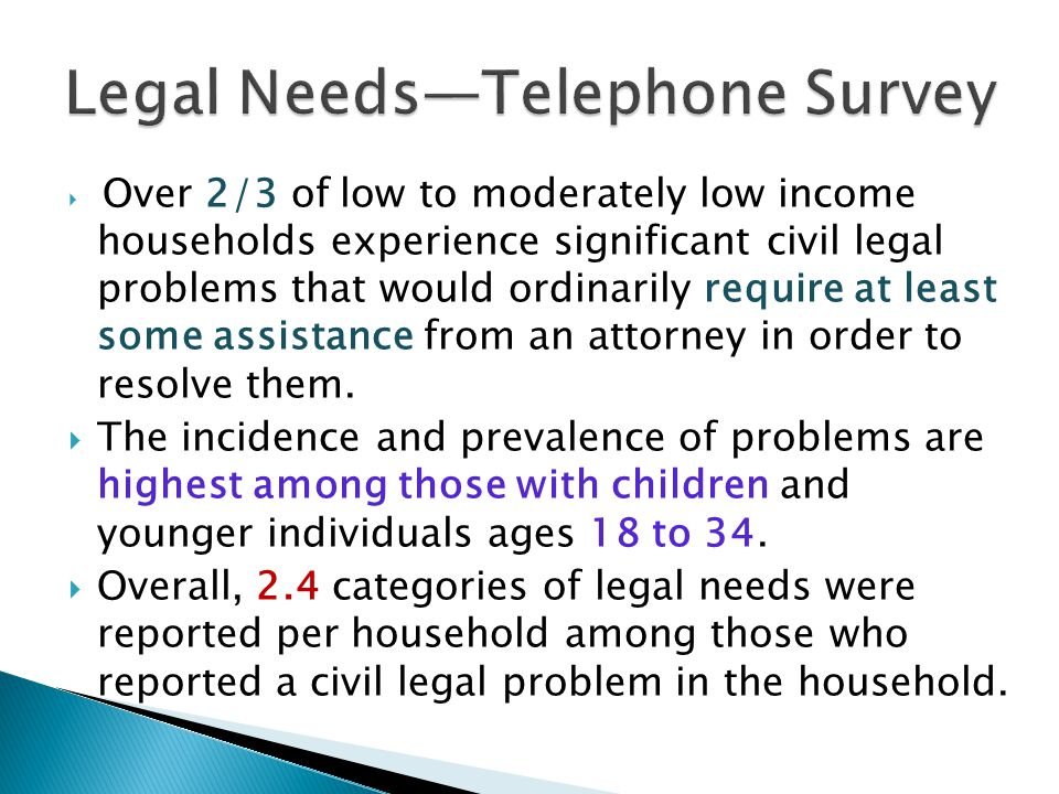 Over 2/3 of low to moderately low income households experience significant civil legal problems that would ordinarily require at least some assistance from an attorney in order to resolve them.
