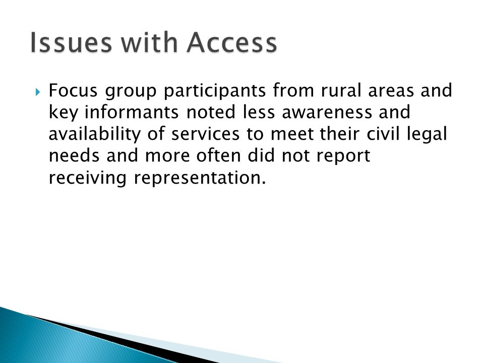  Focus group participants from rural areas and key informants noted less awareness and availability of services to meet their civil legal needs and more often did not report receiving representation.