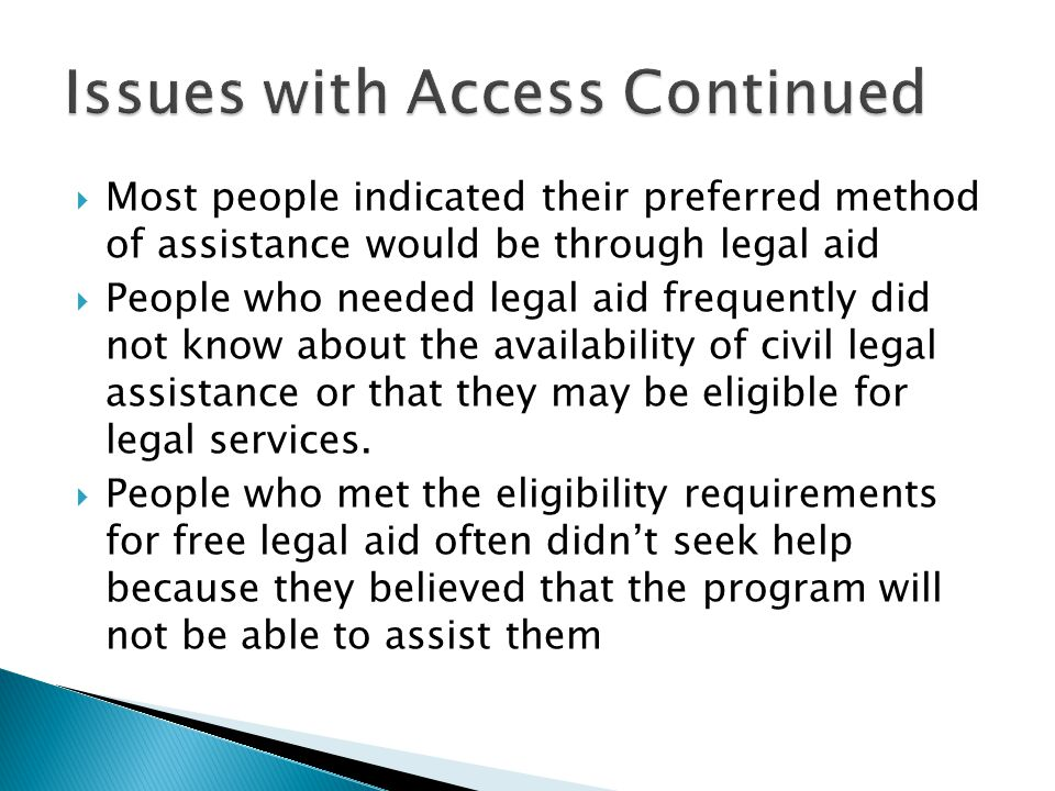  Most people indicated their preferred method of assistance would be through legal aid  People who needed legal aid frequently did not know about the availability of civil legal assistance or that they may be eligible for legal services.