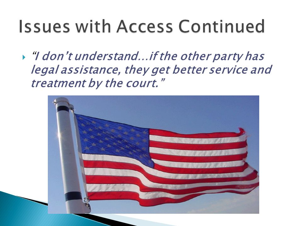 """ """"I don't understand…if the other party has legal assistance, they get better service and treatment by the court."""""""