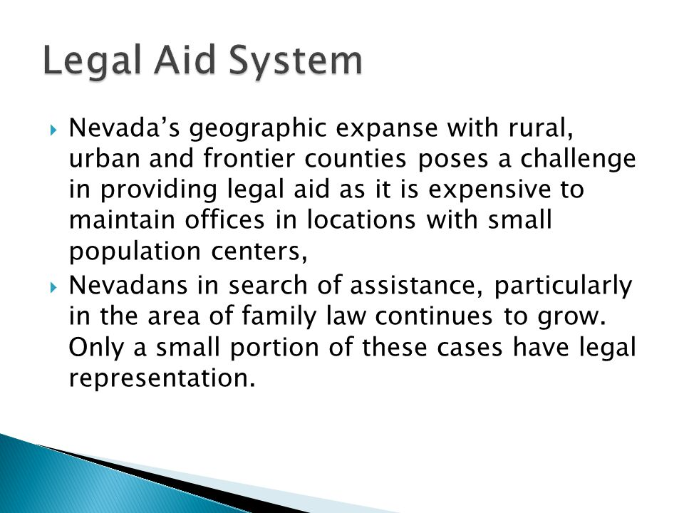  Nevada's geographic expanse with rural, urban and frontier counties poses a challenge in providing legal aid as it is expensive to maintain offices in locations with small population centers,  Nevadans in search of assistance, particularly in the area of family law continues to grow.