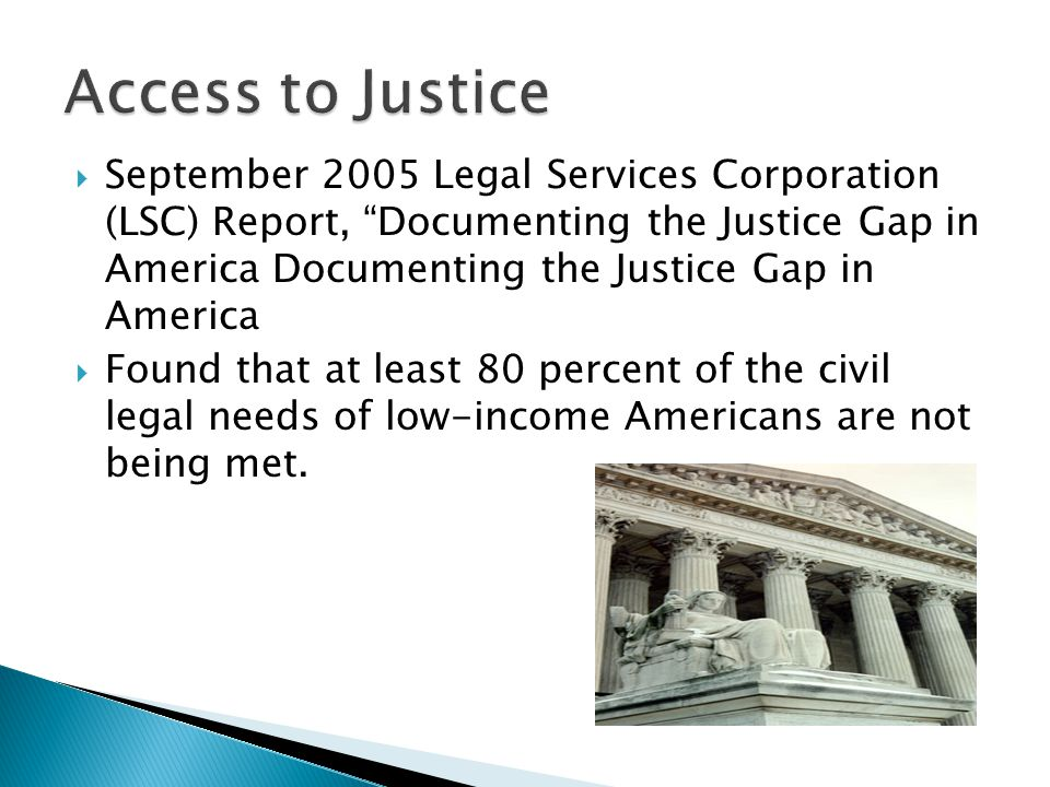  September 2005 Legal Services Corporation (LSC) Report, Documenting the Justice Gap in America Documenting the Justice Gap in America  Found that at least 80 percent of the civil legal needs of low-income Americans are not being met.