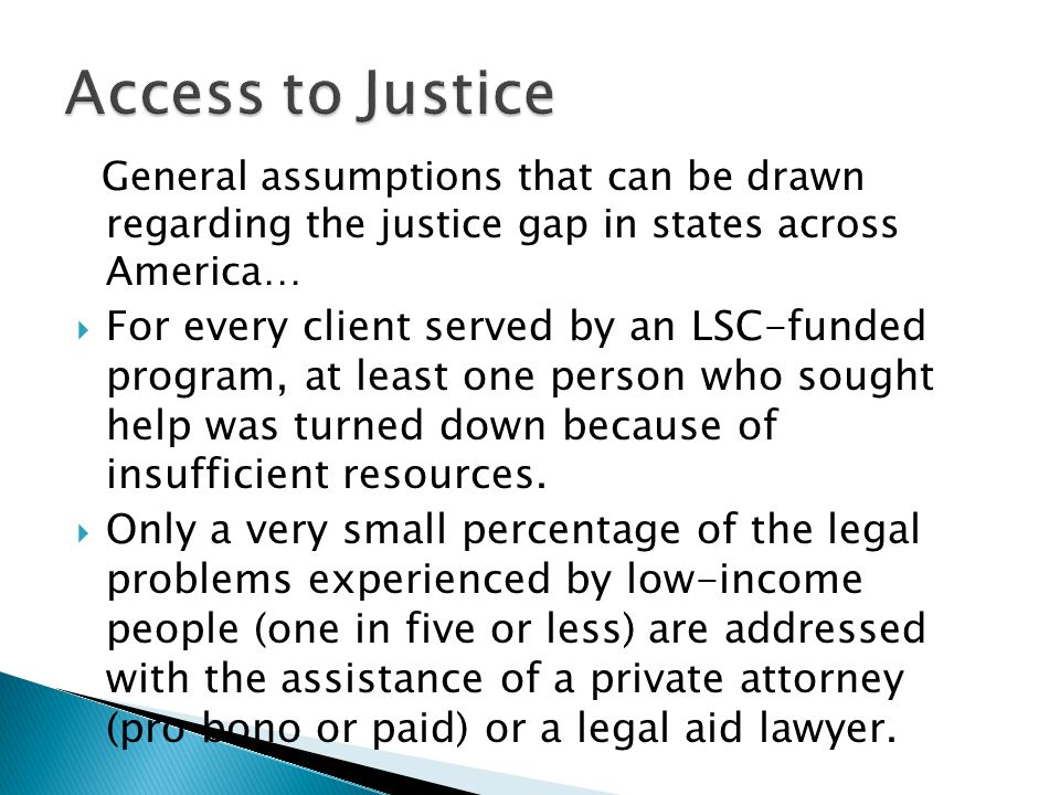 General assumptions that can be drawn regarding the justice gap in states across America…  For every client served by an LSC-funded program, at least one person who sought help was turned down because of insufficient resources.