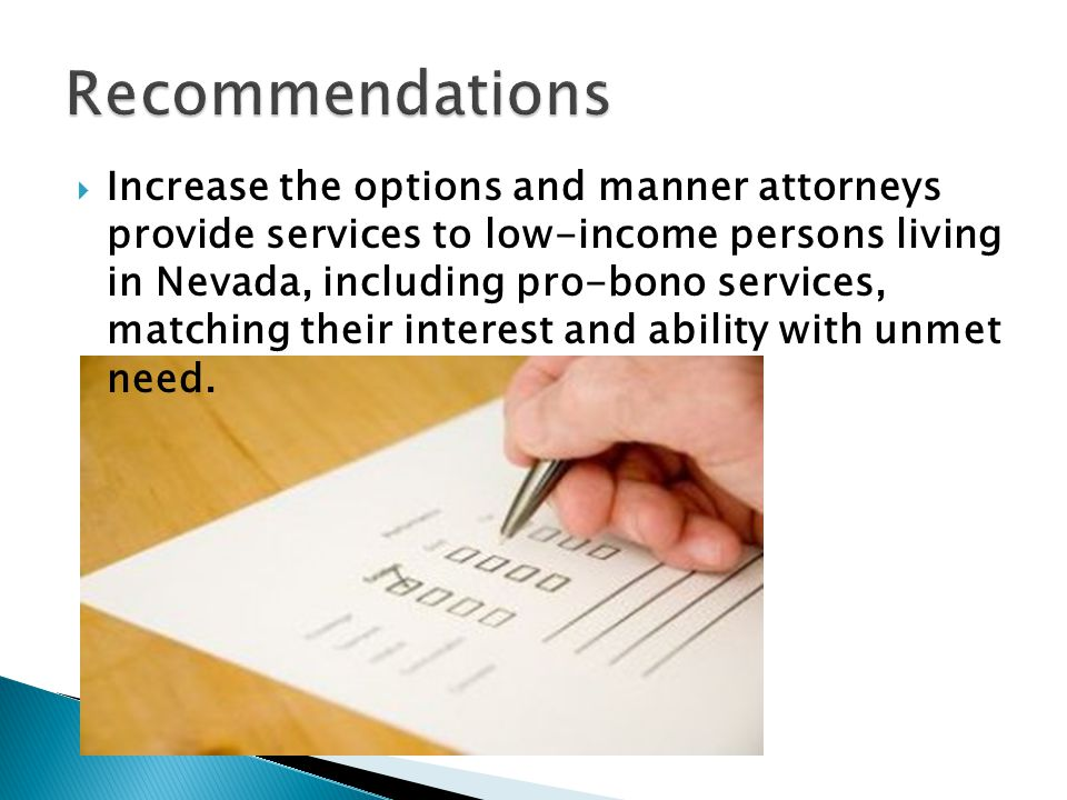  Increase the options and manner attorneys provide services to low-income persons living in Nevada, including pro-bono services, matching their interest and ability with unmet need.
