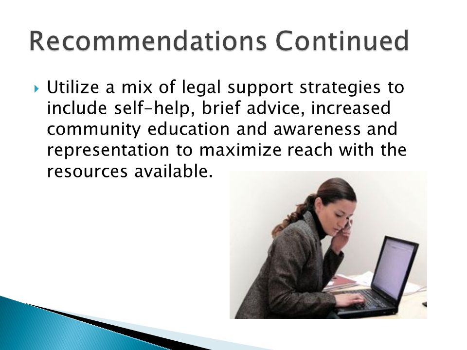  Utilize a mix of legal support strategies to include self-help, brief advice, increased community education and awareness and representation to maximize reach with the resources available.