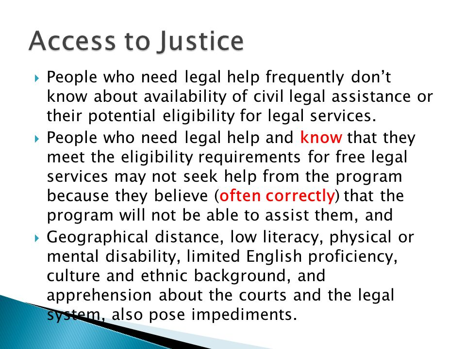  People who need legal help frequently don't know about availability of civil legal assistance or their potential eligibility for legal services.  P
