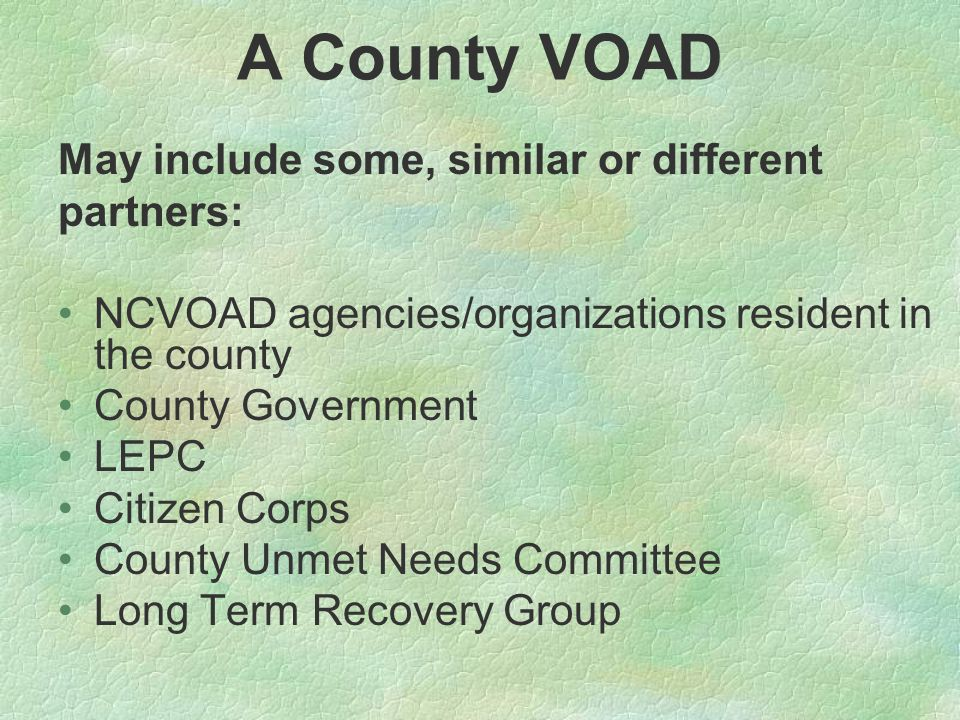 A County VOAD May include some, similar or different partners: NCVOAD agencies/organizations resident in the county County Government LEPC Citizen Corps County Unmet Needs Committee Long Term Recovery Group