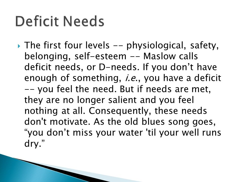  The first four levels -- physiological, safety, belonging, self-esteem -- Maslow calls deficit needs, or D-needs.