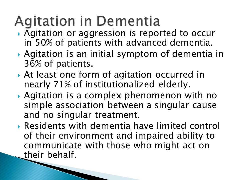  Agitation or aggression is reported to occur in 50% of patients with advanced dementia.