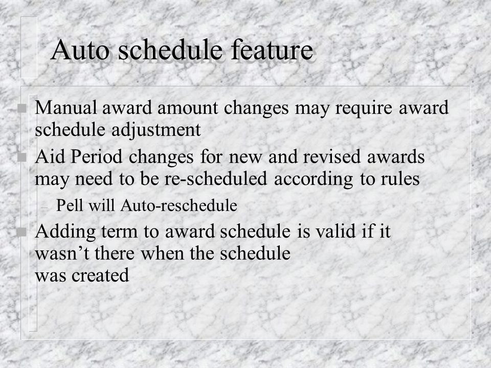 Auto schedule feature n Manual award amount changes may require award schedule adjustment n Aid Period changes for new and revised awards may need to be re-scheduled according to rules – Pell will Auto-reschedule n Adding term to award schedule is valid if it wasn't there when the schedule was created