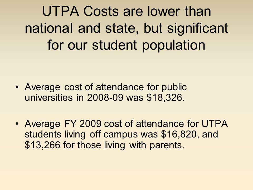 UTPA Costs are lower than national and state, but significant for our student population Average cost of attendance for public universities in 2008-09 was $18,326.