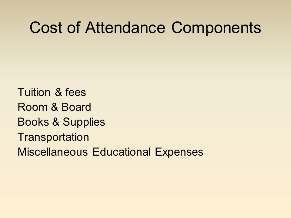 Cost of Attendance Components Tuition & fees Room & Board Books & Supplies Transportation Miscellaneous Educational Expenses