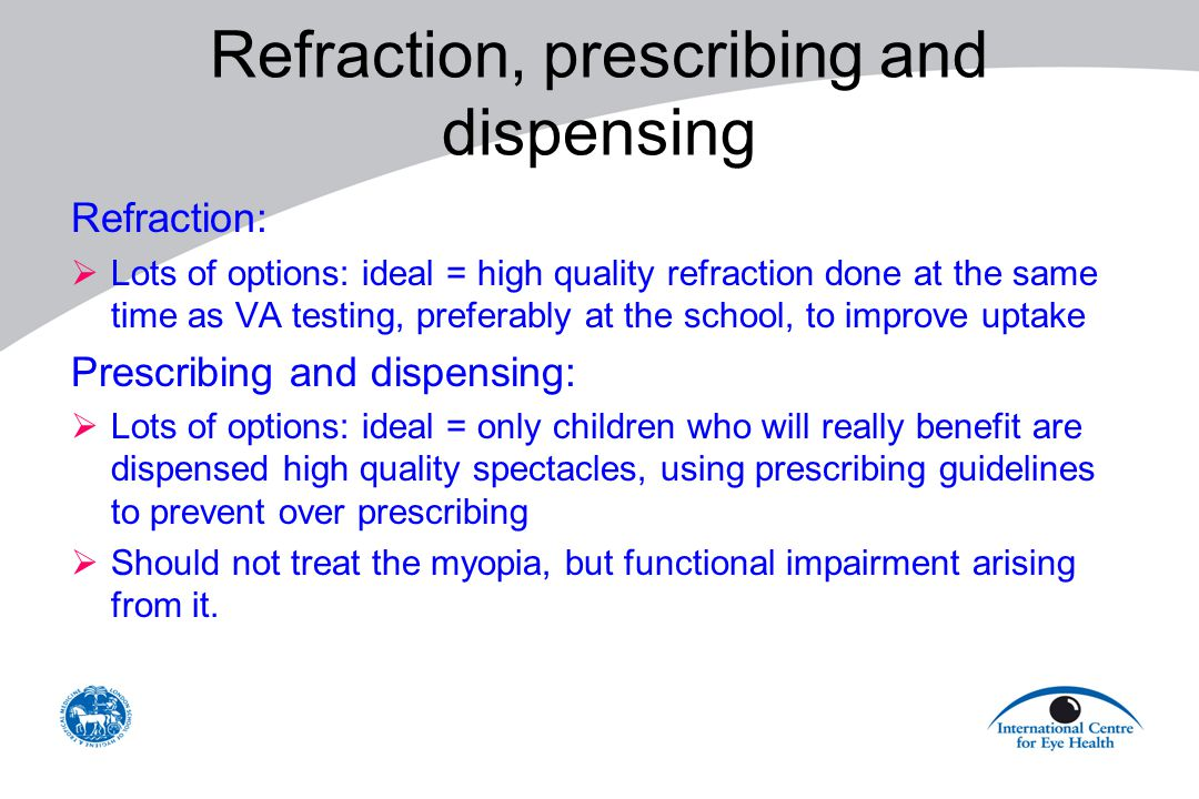 Refraction, prescribing and dispensing Refraction:  Lots of options: ideal = high quality refraction done at the same time as VA testing, preferably at the school, to improve uptake Prescribing and dispensing:  Lots of options: ideal = only children who will really benefit are dispensed high quality spectacles, using prescribing guidelines to prevent over prescribing  Should not treat the myopia, but functional impairment arising from it.