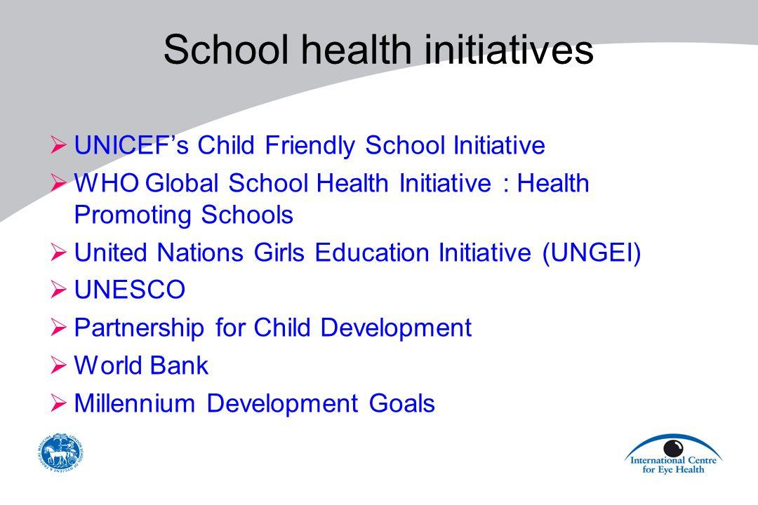 School health initiatives  UNICEF's Child Friendly School Initiative  WHO Global School Health Initiative : Health Promoting Schools  United Nations Girls Education Initiative (UNGEI)  UNESCO  Partnership for Child Development  World Bank  Millennium Development Goals