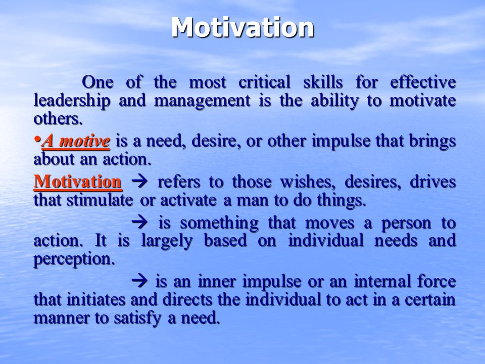 Motivation One of the most critical skills for effective leadership and management is the ability to motivate others. A motive is a need, desire, or o