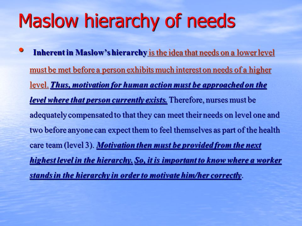 Maslow hierarchy of needs Inherent in Maslow's hierarchy is the idea that needs on a lower level must be met before a person exhibits much interest on