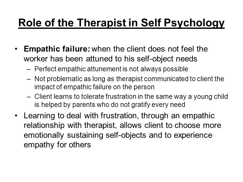 Role of the Therapist in Self Psychology Empathic failure: when the client does not feel the worker has been attuned to his self-object needs –Perfect
