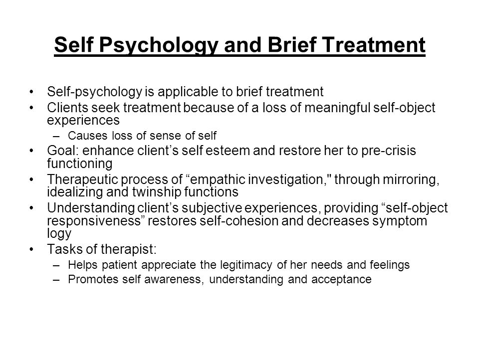 Self Psychology and Brief Treatment Self-psychology is applicable to brief treatment Clients seek treatment because of a loss of meaningful self-objec