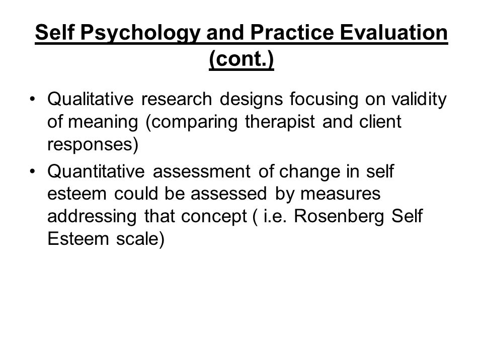 Self Psychology and Practice Evaluation (cont.) Qualitative research designs focusing on validity of meaning (comparing therapist and client responses