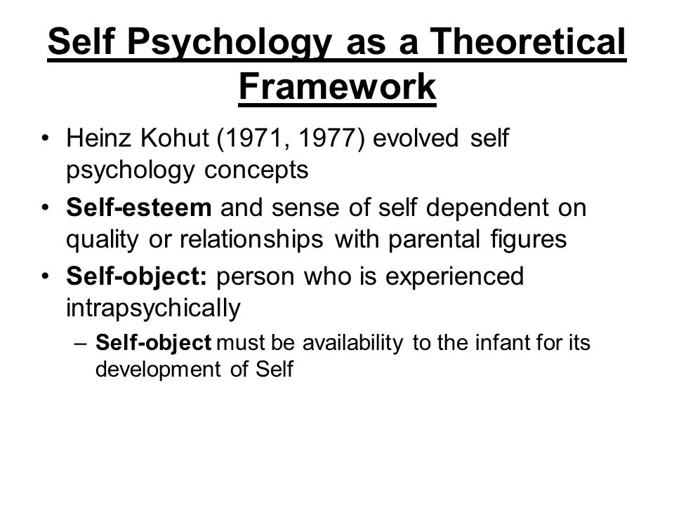 Self Psychology as a Theoretical Framework Heinz Kohut (1971, 1977) evolved self psychology concepts Self-esteem and sense of self dependent on qualit