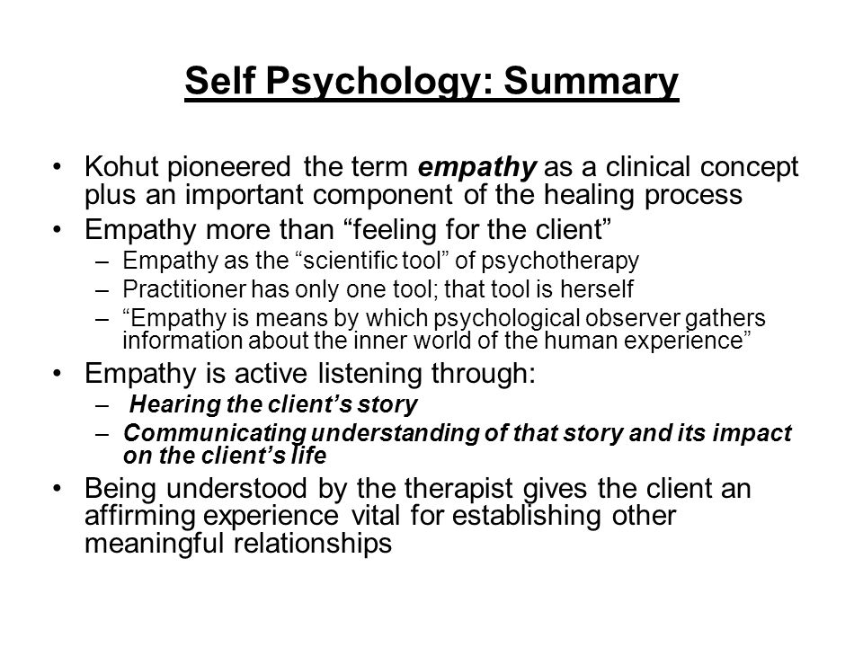 """Self Psychology: Summary Kohut pioneered the term empathy as a clinical concept plus an important component of the healing process Empathy more than """""""