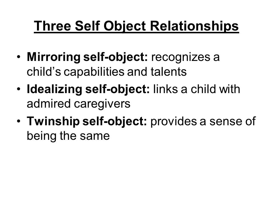 Three Self Object Relationships Mirroring self-object: recognizes a child's capabilities and talents Idealizing self-object: links a child with admire