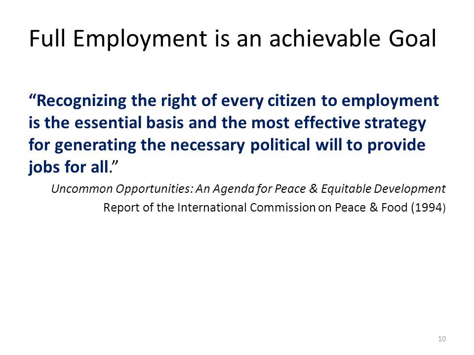 Full Employment is an achievable Goal Recognizing the right of every citizen to employment is the essential basis and the most effective strategy for generating the necessary political will to provide jobs for all. Uncommon Opportunities: An Agenda for Peace & Equitable Development Report of the International Commission on Peace & Food (1994 ) 10