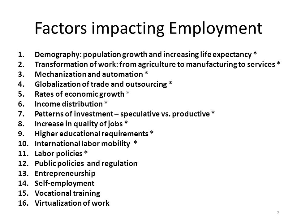Factors impacting Employment 1.Demography: population growth and increasing life expectancy * 2.Transformation of work: from agriculture to manufacturing to services * 3.Mechanization and automation * 4.Globalization of trade and outsourcing * 5.Rates of economic growth * 6.Income distribution * 7.Patterns of investment – speculative vs.