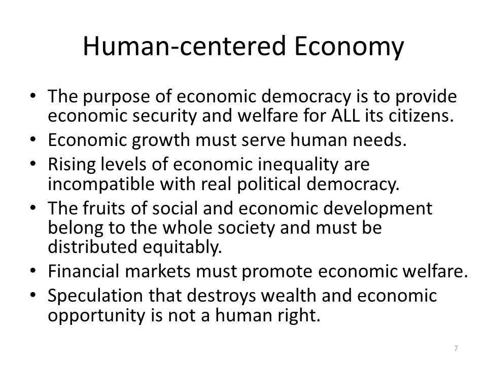 Human-centered Economy The purpose of economic democracy is to provide economic security and welfare for ALL its citizens.