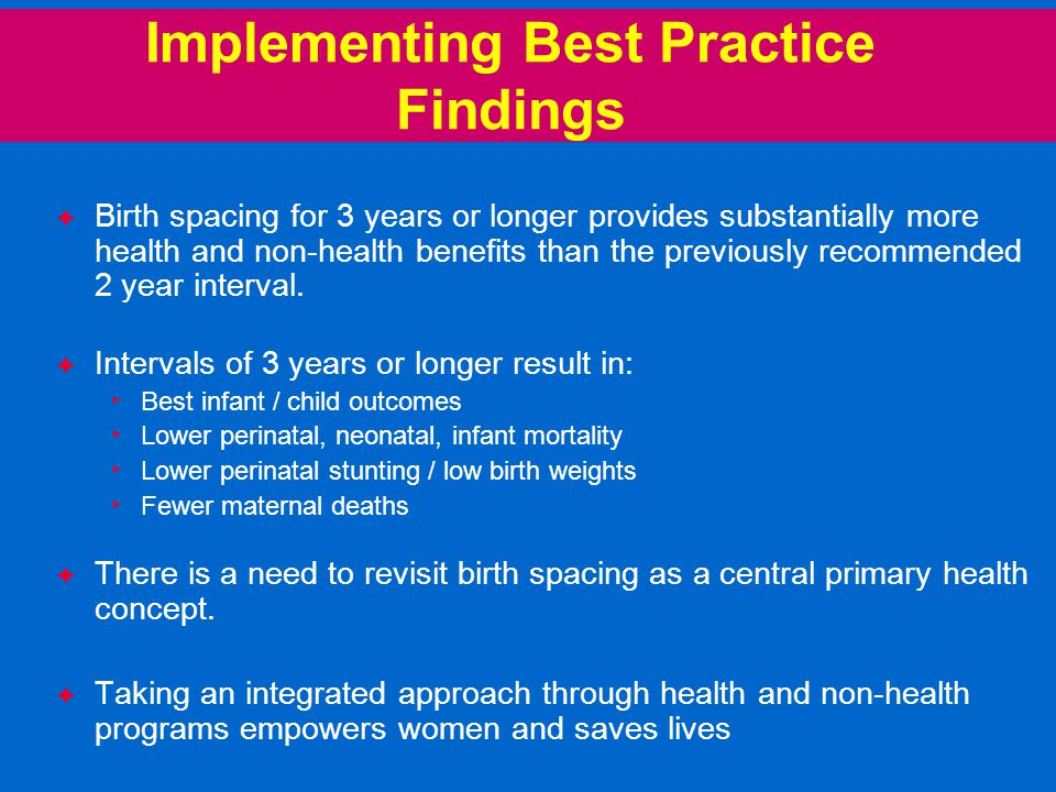 Implementing Best Practice Findings  Birth spacing for 3 years or longer provides substantially more health and non-health benefits than the previously recommended 2 year interval.