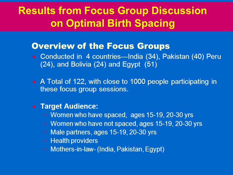 Results from Focus Group Discussion on Optimal Birth Spacing Overview of the Focus Groups  Conducted in 4 countries—India (34), Pakistan (40) Peru (24), and Bolivia (24) and Egypt (51)  A Total of 122, with close to 1000 people participating in these focus group sessions.