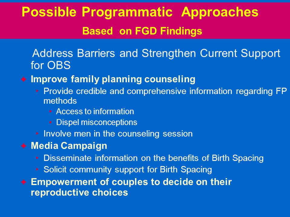Possible Programmatic Approaches Based on FGD Findings Address Barriers and Strengthen Current Support for OBS  Improve family planning counseling ▸