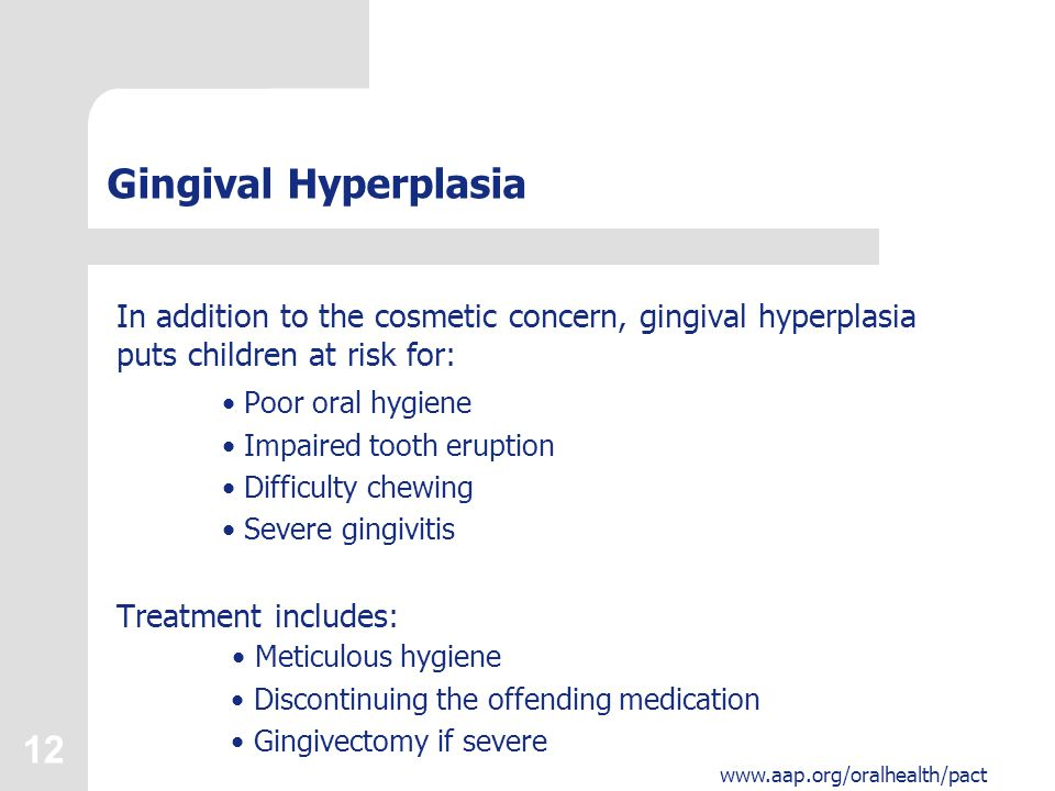 12 www.aap.org/oralhealth/pact Gingival Hyperplasia In addition to the cosmetic concern, gingival hyperplasia puts children at risk for: Poor oral hyg