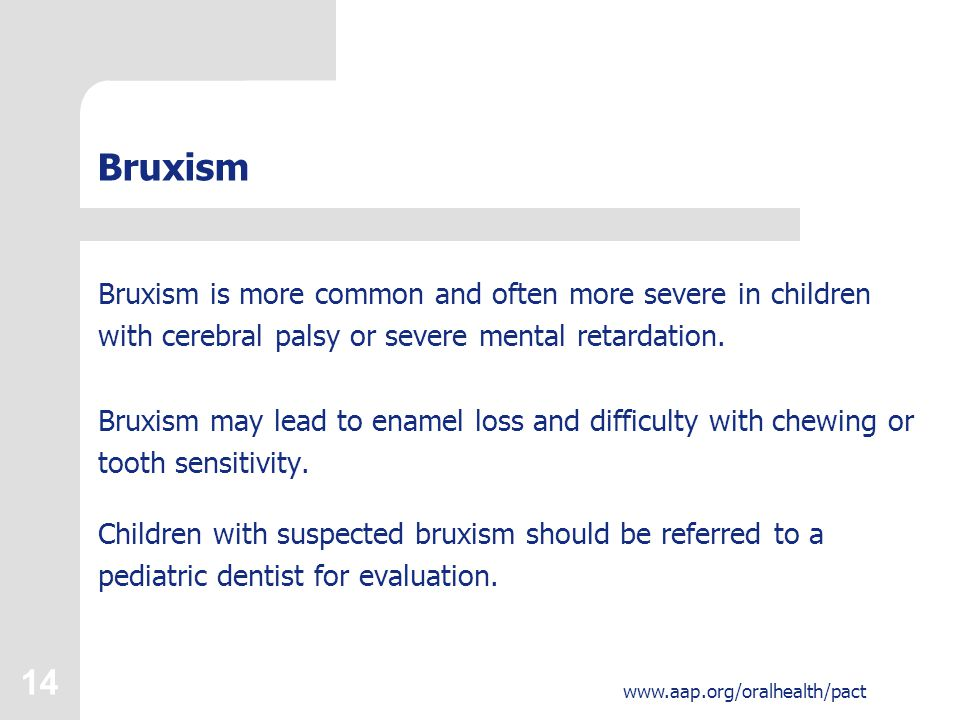 14 www.aap.org/oralhealth/pact Bruxism Bruxism is more common and often more severe in children with cerebral palsy or severe mental retardation.