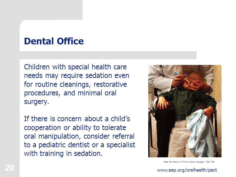 20 www.aap.org/oralhealth/pact Dental Office Children with special health care needs may require sedation even for routine cleanings, restorative procedures, and minimal oral surgery.