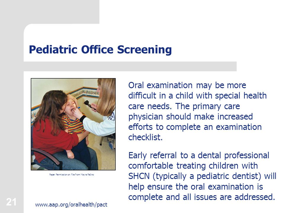 21 www.aap.org/oralhealth/pact Pediatric Office Screening Oral examination may be more difficult in a child with special health care needs.