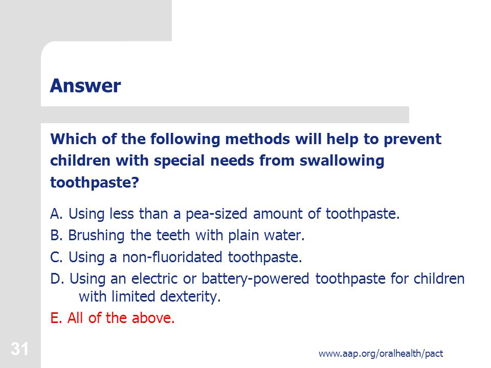 31 www.aap.org/oralhealth/pact Answer Which of the following methods will help to prevent children with special needs from swallowing toothpaste? A. U