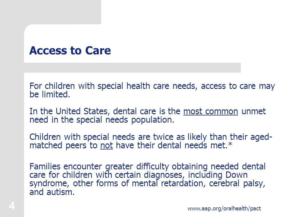 4 www.aap.org/oralhealth/pact Access to Care For children with special health care needs, access to care may be limited. In the United States, dental