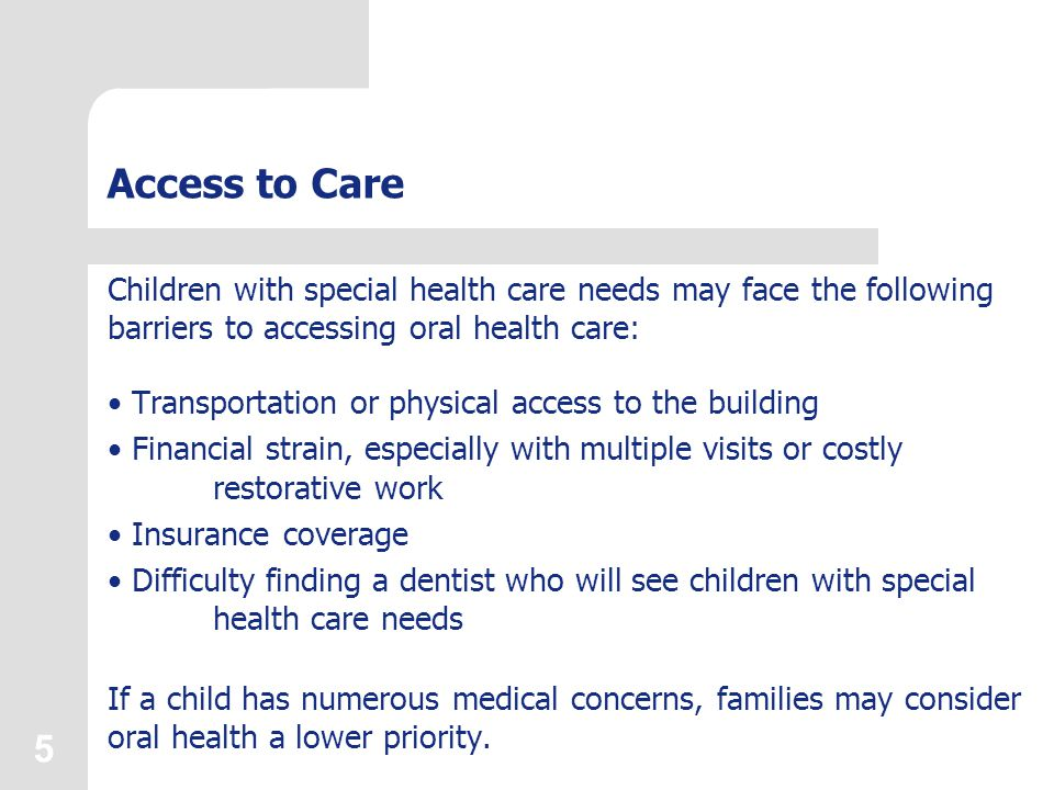 5 Access to Care Children with special health care needs may face the following barriers to accessing oral health care: Transportation or physical access to the building Financial strain, especially with multiple visits or costly restorative work Insurance coverage Difficulty finding a dentist who will see children with special health care needs If a child has numerous medical concerns, families may consider oral health a lower priority.