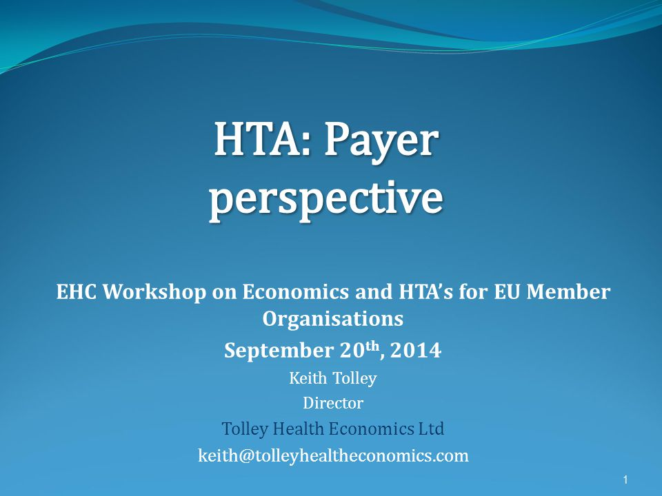 EHC Workshop on Economics and HTA's for EU Member Organisations September 20 th, 2014 Keith Tolley Director Tolley Health Economics Ltd keith@tolleyhealtheconomics.com 1