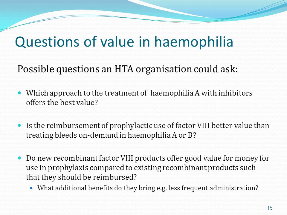 Questions of value in haemophilia Possible questions an HTA organisation could ask: Which approach to the treatment of haemophilia A with inhibitors offers the best value.